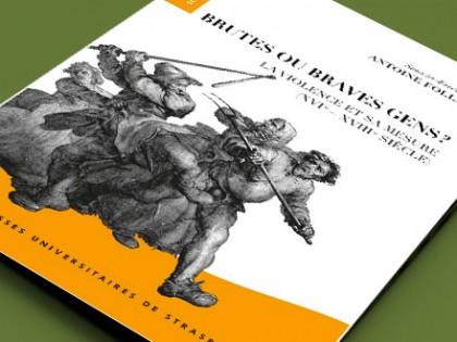 Antoine Follain (dir.), Brutes ou braves gens? La violence et sa mesure (XVIe-XVIIIe siècle), Strasbourg, Presses Universitaires de Strasbourg, 2015.