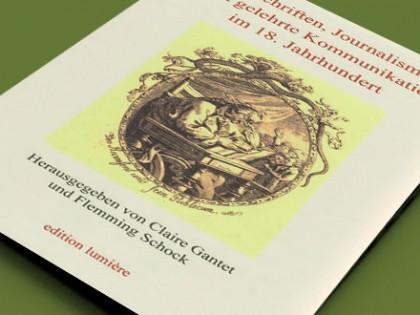 Claire Gantet et Flemming Schock (dir.), <br>Zeitschriften, Journalismus und gelehrte Kommunikation im 18. <br>Jahrhundert. Festschrift für Thomas Habel, Brêmes, Edition Lumière, 2014.
